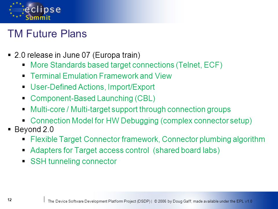 The Device Software Development Platform Project (DSDP) | © 2006 by Doug Gaff; made available under the EPL v1.0 TM Future Plans 2.0 release in June 07 (Europa train) More Standards based target connections (Telnet, ECF) Terminal Emulation Framework and View User-Defined Actions, Import/Export Component-Based Launching (CBL) Multi-core / Multi-target support through connection groups Connection Model for HW Debugging (complex connector setup) Beyond 2.0 Flexible Target Connector framework, Connector plumbing algorithm Adapters for Target access control (shared board labs) SSH tunneling connector 12
