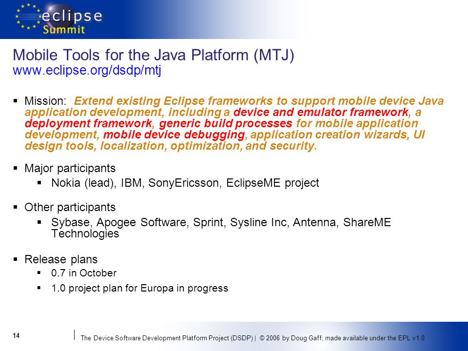The Device Software Development Platform Project (DSDP) | © 2006 by Doug Gaff; made available under the EPL v Mobile Tools for the Java Platform (MTJ)   Mission: Extend existing Eclipse frameworks to support mobile device Java application development, including a device and emulator framework, a deployment framework, generic build processes for mobile application development, mobile device debugging, application creation wizards, UI design tools, localization, optimization, and security.