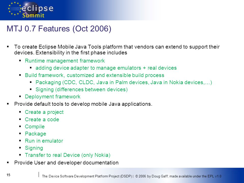 The Device Software Development Platform Project (DSDP) | © 2006 by Doug Gaff; made available under the EPL v1.0 MTJ 0.7 Features (Oct 2006) To create Eclipse Mobile Java Tools platform that vendors can extend to support their devices.