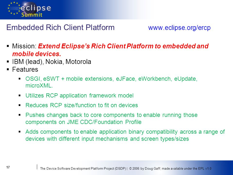 The Device Software Development Platform Project (DSDP) | © 2006 by Doug Gaff; made available under the EPL v1.0 Embedded Rich Client Platform   Mission: Extend Eclipses Rich Client Platform to embedded and mobile devices.