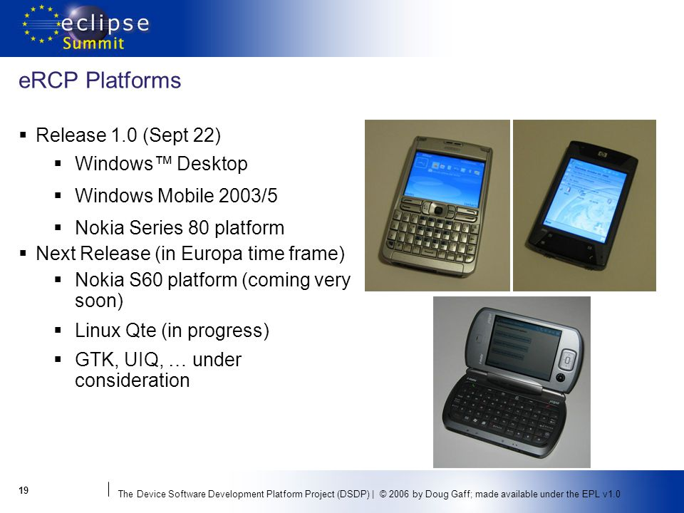 The Device Software Development Platform Project (DSDP) | © 2006 by Doug Gaff; made available under the EPL v1.0 eRCP Platforms Release 1.0 (Sept 22) Windows Desktop Windows Mobile 2003/5 Nokia Series 80 platform Next Release (in Europa time frame) Nokia S60 platform (coming very soon) Linux Qte (in progress) GTK, UIQ, … under consideration 19