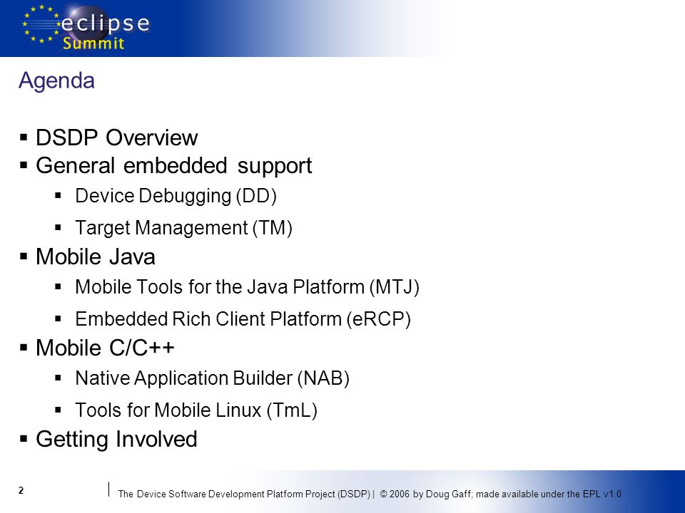 The Device Software Development Platform Project (DSDP) | © 2006 by Doug Gaff; made available under the EPL v1.0 2 Agenda DSDP Overview General embedded support Device Debugging (DD) Target Management (TM) Mobile Java Mobile Tools for the Java Platform (MTJ) Embedded Rich Client Platform (eRCP) Mobile C/C++ Native Application Builder (NAB) Tools for Mobile Linux (TmL) Getting Involved