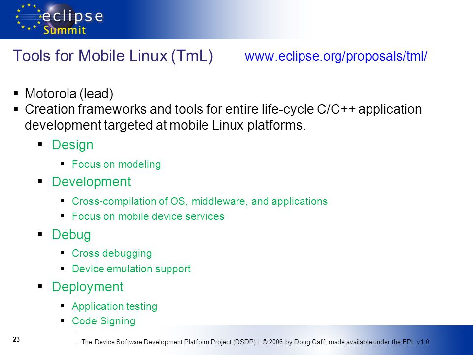 The Device Software Development Platform Project (DSDP) | © 2006 by Doug Gaff; made available under the EPL v1.0 Tools for Mobile Linux (TmL)   Motorola (lead) Creation frameworks and tools for entire life-cycle C/C++ application development targeted at mobile Linux platforms.
