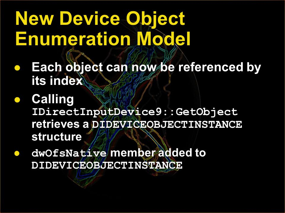 New Device Object Enumeration Model Each object can now be referenced by its index Each object can now be referenced by its index Calling IDirectInputDevice9::GetObject retrieves a DIDEVICEOBJECTINSTANCE structure Calling IDirectInputDevice9::GetObject retrieves a DIDEVICEOBJECTINSTANCE structure dwOfsNative member added to DIDEVICEOBJECTINSTANCE dwOfsNative member added to DIDEVICEOBJECTINSTANCE