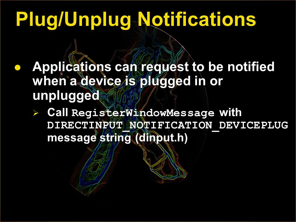 Plug/Unplug Notifications Applications can request to be notified when a device is plugged in or unplugged Applications can request to be notified when a device is plugged in or unplugged Call RegisterWindowMessage with DIRECTINPUT_NOTIFICATION_DEVICEPLUG message string (dinput.h) Call RegisterWindowMessage with DIRECTINPUT_NOTIFICATION_DEVICEPLUG message string (dinput.h)