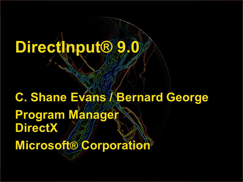 DirectInput® 9.0 C. Shane Evans / Bernard George Program Manager DirectX Microsoft ® Corporation
