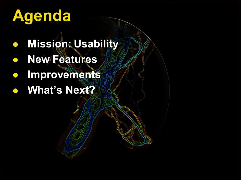 Agenda Mission: Usability Mission: Usability New Features New Features Improvements Improvements Whats Next.