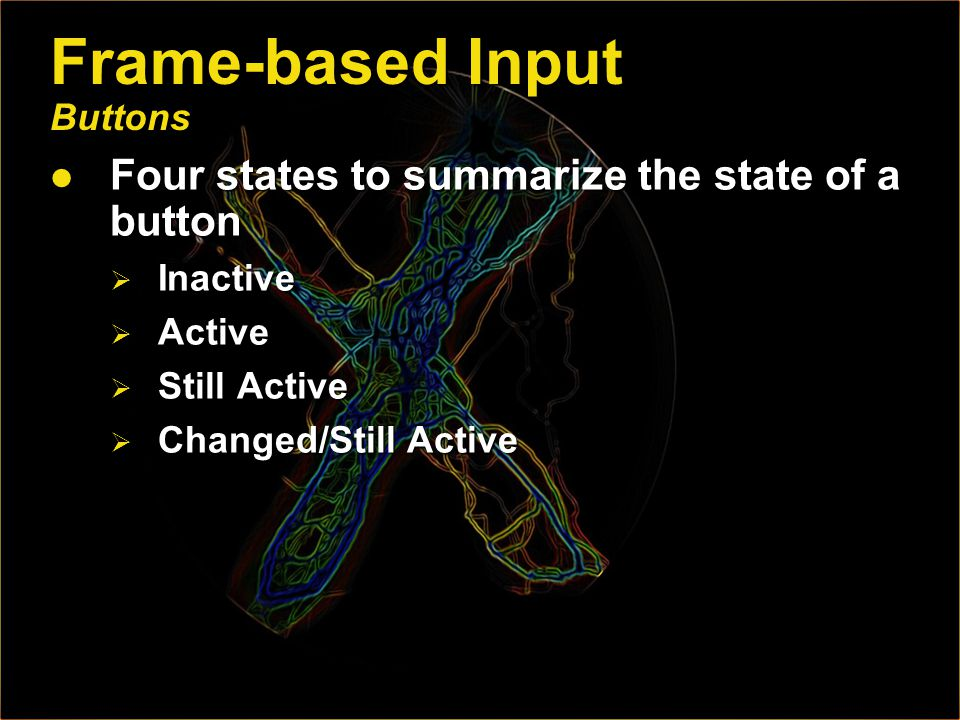 Frame-based Input Buttons Four states to summarize the state of a button Four states to summarize the state of a button Inactive Inactive Active Active Still Active Still Active Changed/Still Active Changed/Still Active