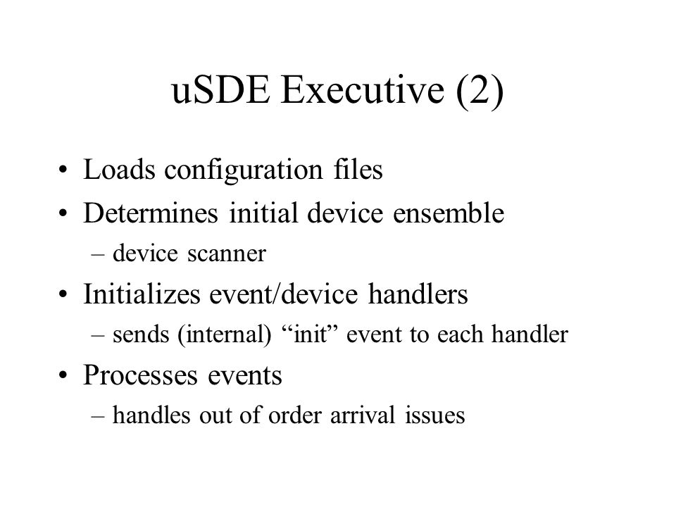 uSDE Executive (2) Loads configuration files Determines initial device ensemble –device scanner Initializes event/device handlers –sends (internal) in