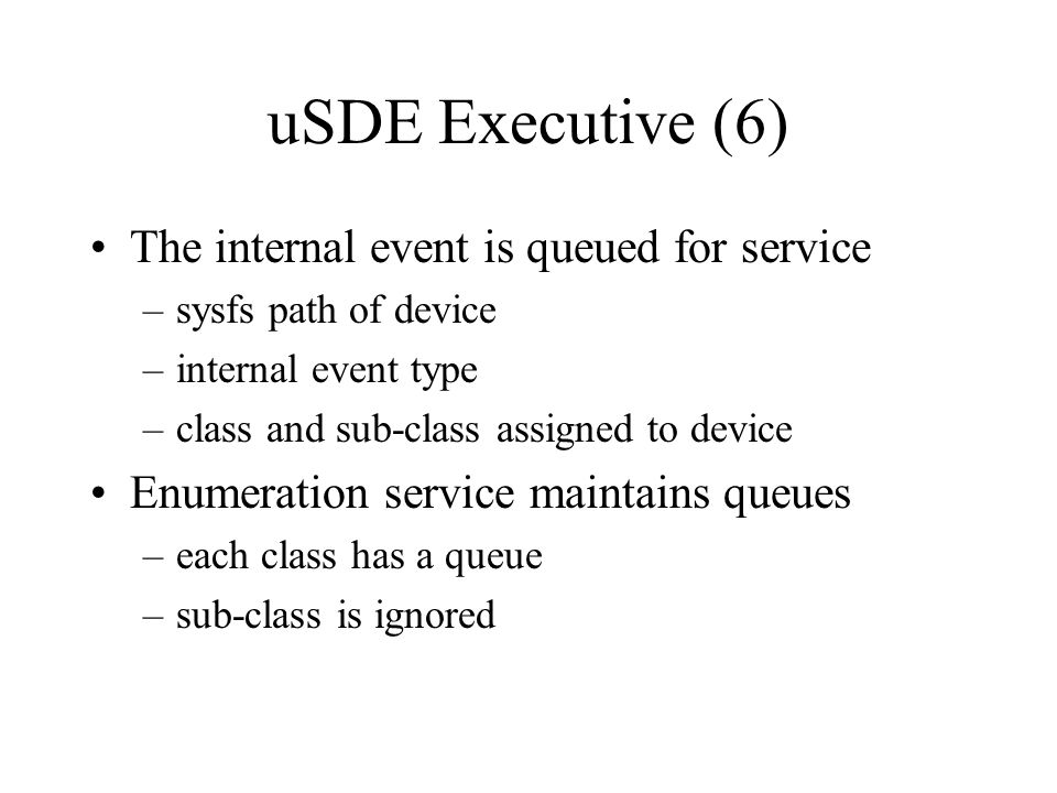 uSDE Executive (6) The internal event is queued for service –sysfs path of device –internal event type –class and sub-class assigned to device Enumera