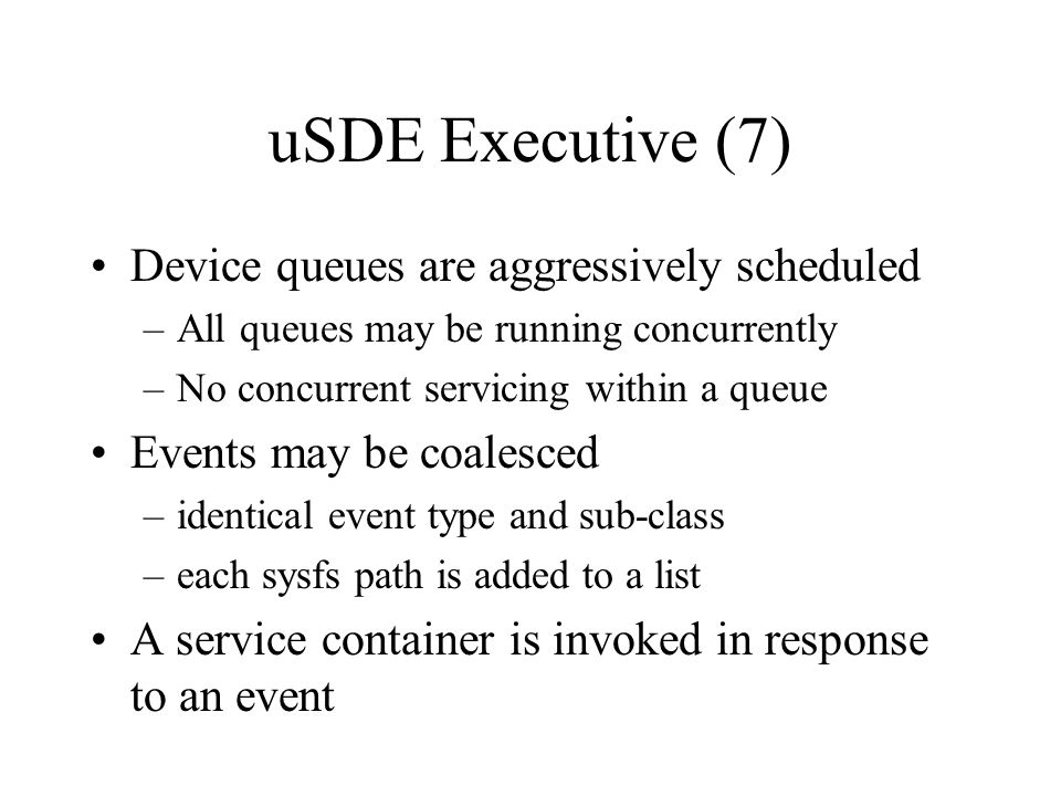 uSDE Executive (7) Device queues are aggressively scheduled –All queues may be running concurrently –No concurrent servicing within a queue Events may be coalesced –identical event type and sub-class –each sysfs path is added to a list A service container is invoked in response to an event