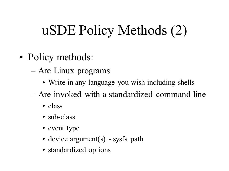 uSDE Policy Methods (2) Policy methods: –Are Linux programs Write in any language you wish including shells –Are invoked with a standardized command l