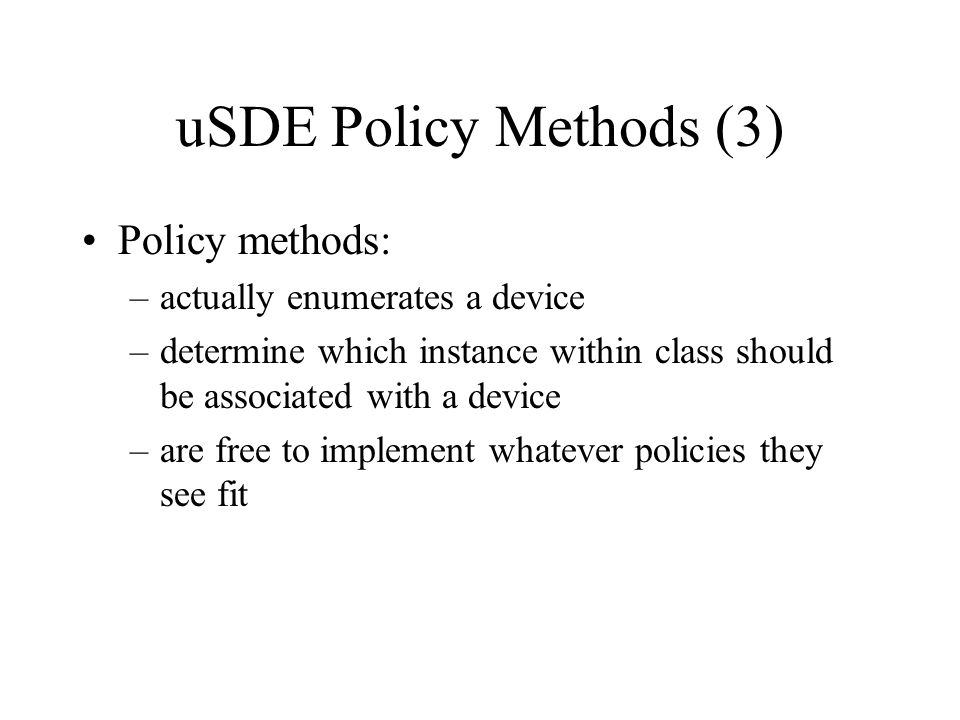 uSDE Policy Methods (3) Policy methods: –actually enumerates a device –determine which instance within class should be associated with a device –are f