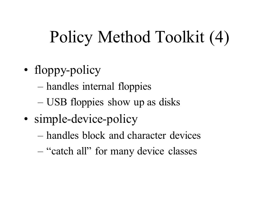 Policy Method Toolkit (4) floppy-policy –handles internal floppies –USB floppies show up as disks simple-device-policy –handles block and character de