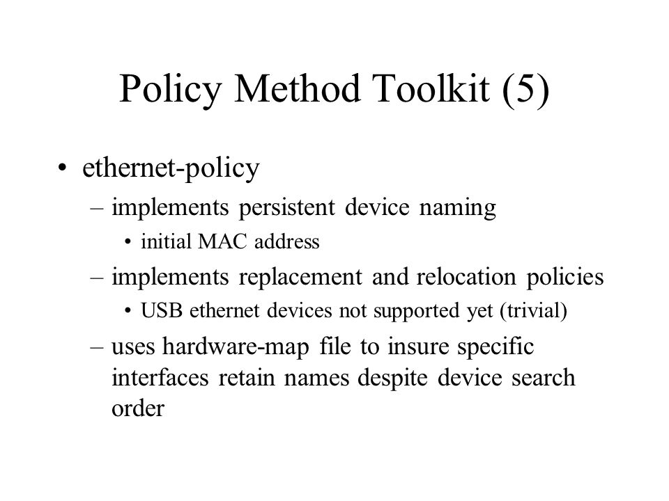 Policy Method Toolkit (5) ethernet-policy –implements persistent device naming initial MAC address –implements replacement and relocation policies USB