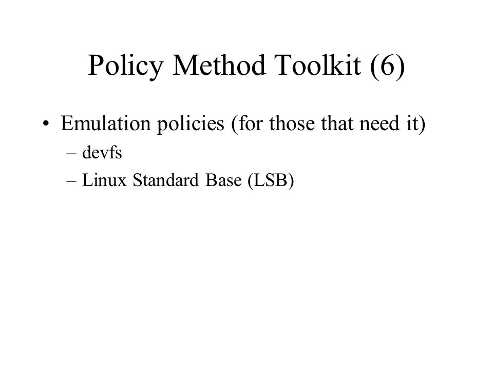 Policy Method Toolkit (6) Emulation policies (for those that need it) –devfs –Linux Standard Base (LSB)