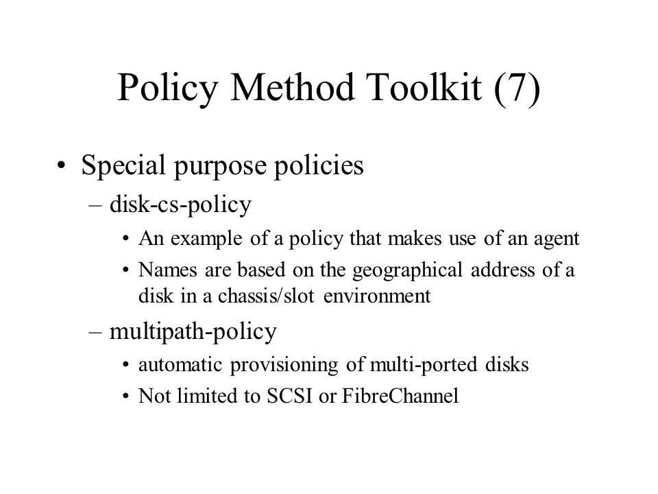 Policy Method Toolkit (7) Special purpose policies –disk-cs-policy An example of a policy that makes use of an agent Names are based on the geographical address of a disk in a chassis/slot environment –multipath-policy automatic provisioning of multi-ported disks Not limited to SCSI or FibreChannel