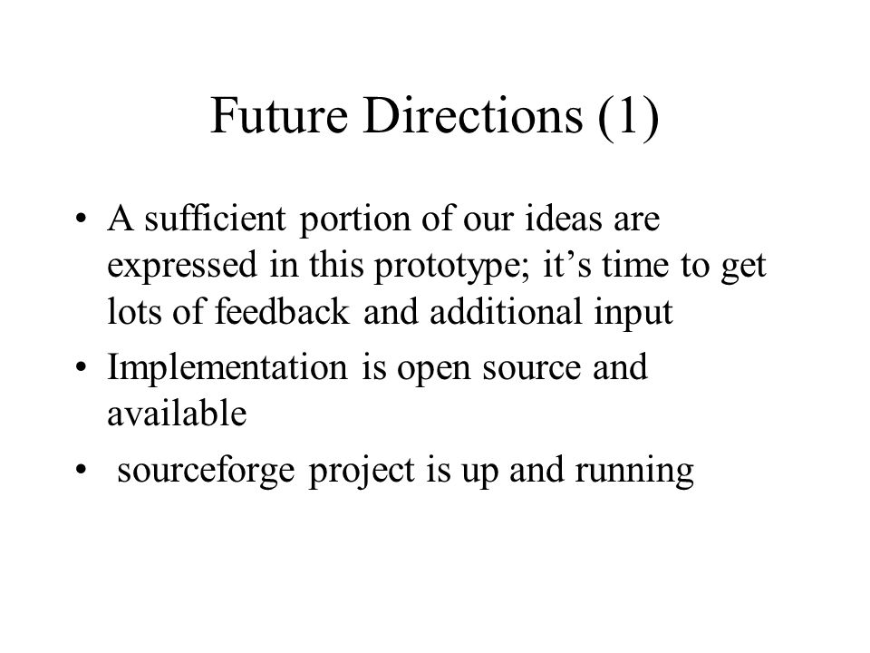 Future Directions (1) A sufficient portion of our ideas are expressed in this prototype; its time to get lots of feedback and additional input Implementation is open source and available sourceforge project is up and running