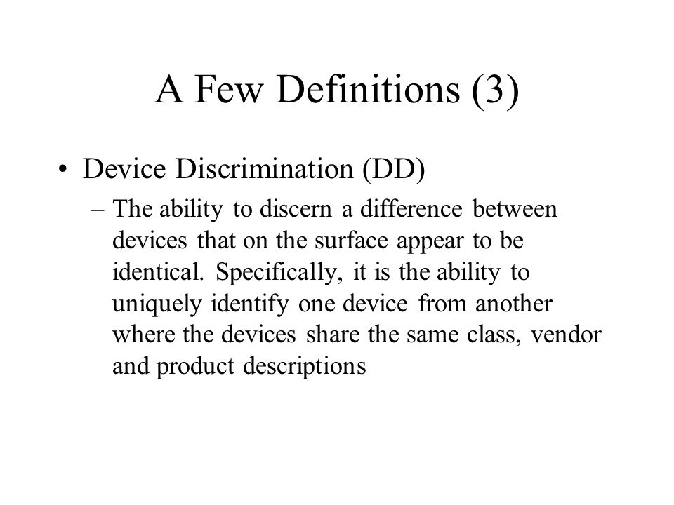 A Few Definitions (3) Device Discrimination (DD) –The ability to discern a difference between devices that on the surface appear to be identical. Spec
