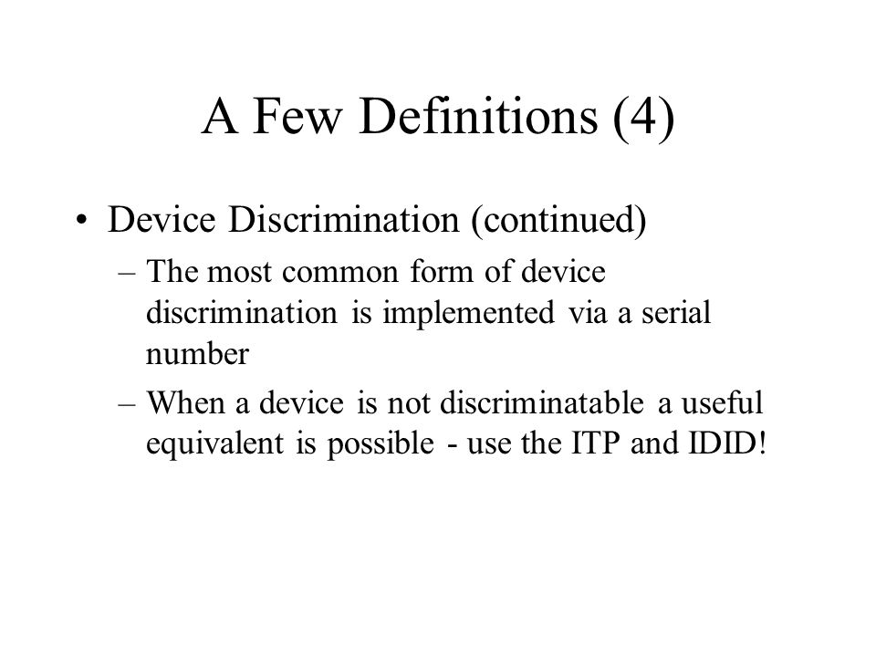 A Few Definitions (4) Device Discrimination (continued) –The most common form of device discrimination is implemented via a serial number –When a device is not discriminatable a useful equivalent is possible - use the ITP and IDID!