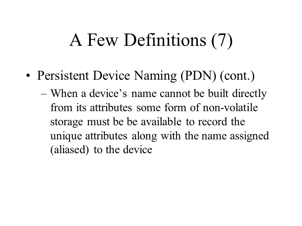 A Few Definitions (7) Persistent Device Naming (PDN) (cont.) –When a devices name cannot be built directly from its attributes some form of non-volati
