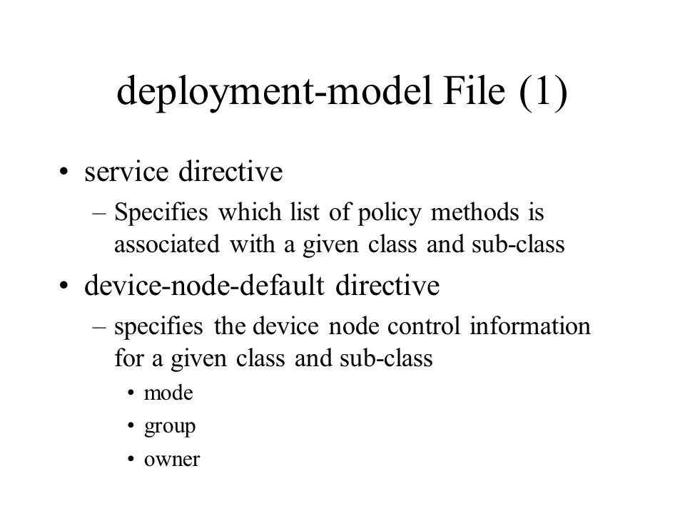 deployment-model File (1) service directive –Specifies which list of policy methods is associated with a given class and sub-class device-node-default directive –specifies the device node control information for a given class and sub-class mode group owner