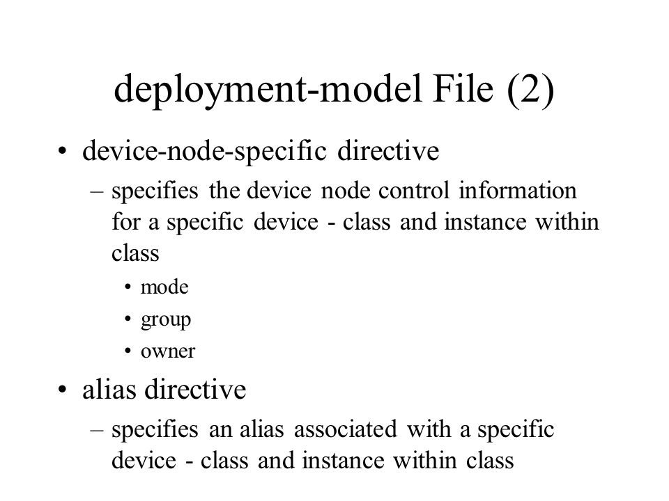 deployment-model File (2) device-node-specific directive –specifies the device node control information for a specific device - class and instance within class mode group owner alias directive –specifies an alias associated with a specific device - class and instance within class