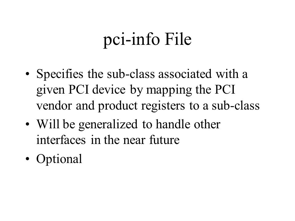 pci-info File Specifies the sub-class associated with a given PCI device by mapping the PCI vendor and product registers to a sub-class Will be generalized to handle other interfaces in the near future Optional