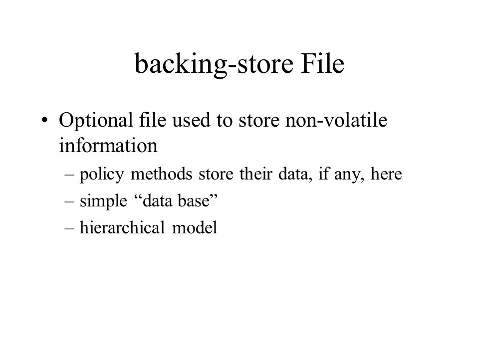 backing-store File Optional file used to store non-volatile information –policy methods store their data, if any, here –simple data base –hierarchical model