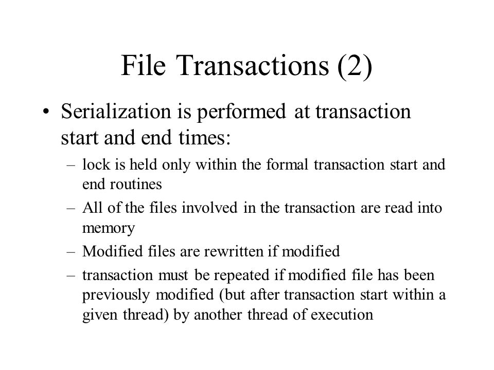 File Transactions (2) Serialization is performed at transaction start and end times: –lock is held only within the formal transaction start and end routines –All of the files involved in the transaction are read into memory –Modified files are rewritten if modified –transaction must be repeated if modified file has been previously modified (but after transaction start within a given thread) by another thread of execution
