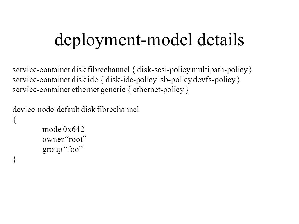 deployment-model details service-container disk fibrechannel { disk-scsi-policy multipath-policy } service-container disk ide { disk-ide-policy lsb-policy devfs-policy } service-container ethernet generic { ethernet-policy } device-node-default disk fibrechannel { mode 0x642 owner root group foo }