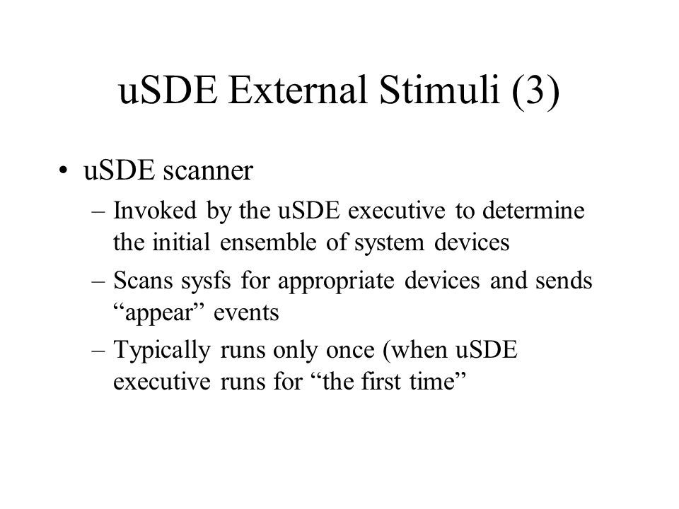 uSDE External Stimuli (4) uSDE agent –A program, usually a daemon, that provides information necessary for the manipulation of a device that is otherwise unavailable from sysfs, /proc or the kernel –Commonly used to send aspect-change events Multi-chassis, geographical addressing –ATCA –well known platforms IPMI and/or networks