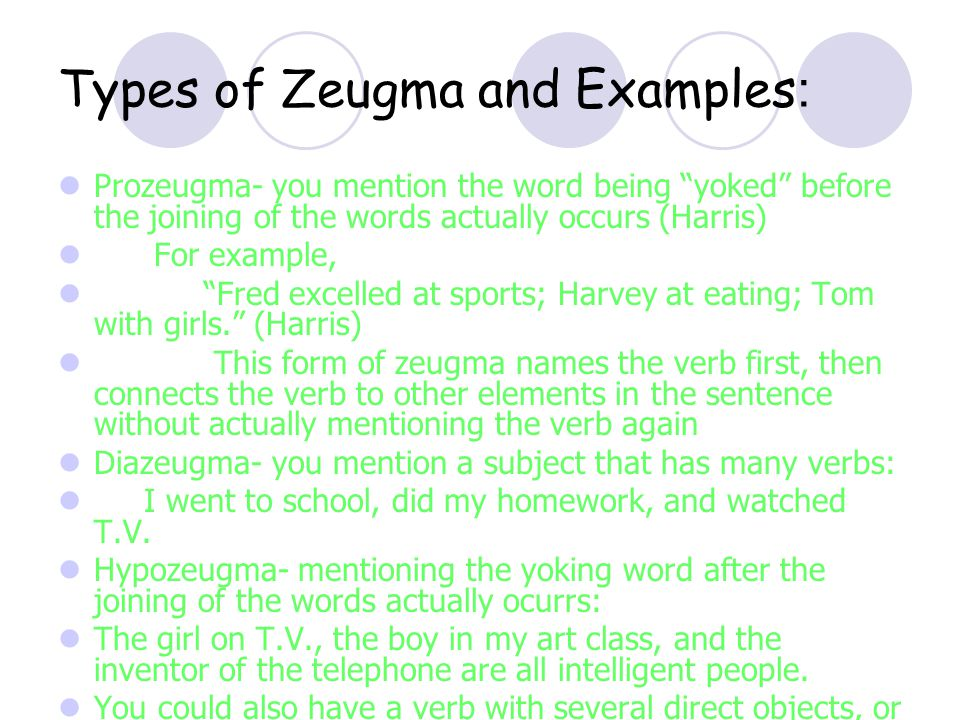 Types of Zeugma and Examples : Prozeugma- you mention the word being yoked before the joining of the words actually occurs (Harris) For example, Fred excelled at sports; Harvey at eating; Tom with girls.