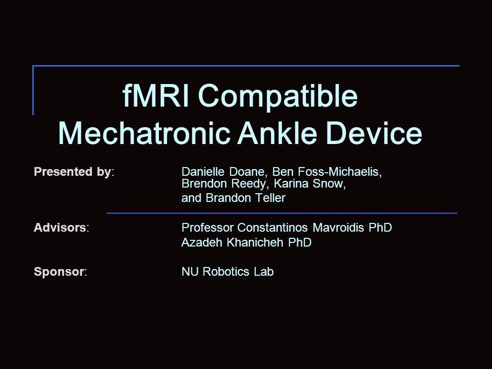 fMRI Compatible Mechatronic Ankle Device Presented by: Danielle Doane, Ben Foss-Michaelis, Brendon Reedy, Karina Snow, and Brandon Teller Advisors: Pr