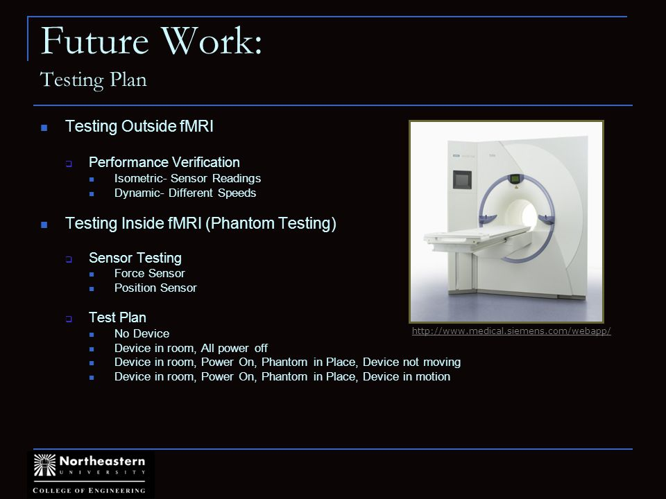 Future Work: Testing Plan Testing Outside fMRI Performance Verification Isometric- Sensor Readings Dynamic- Different Speeds Testing Inside fMRI (Phantom Testing) Sensor Testing Force Sensor Position Sensor Test Plan No Device Device in room, All power off Device in room, Power On, Phantom in Place, Device not moving Device in room, Power On, Phantom in Place, Device in motion http://www.medical.siemens.com/webapp/