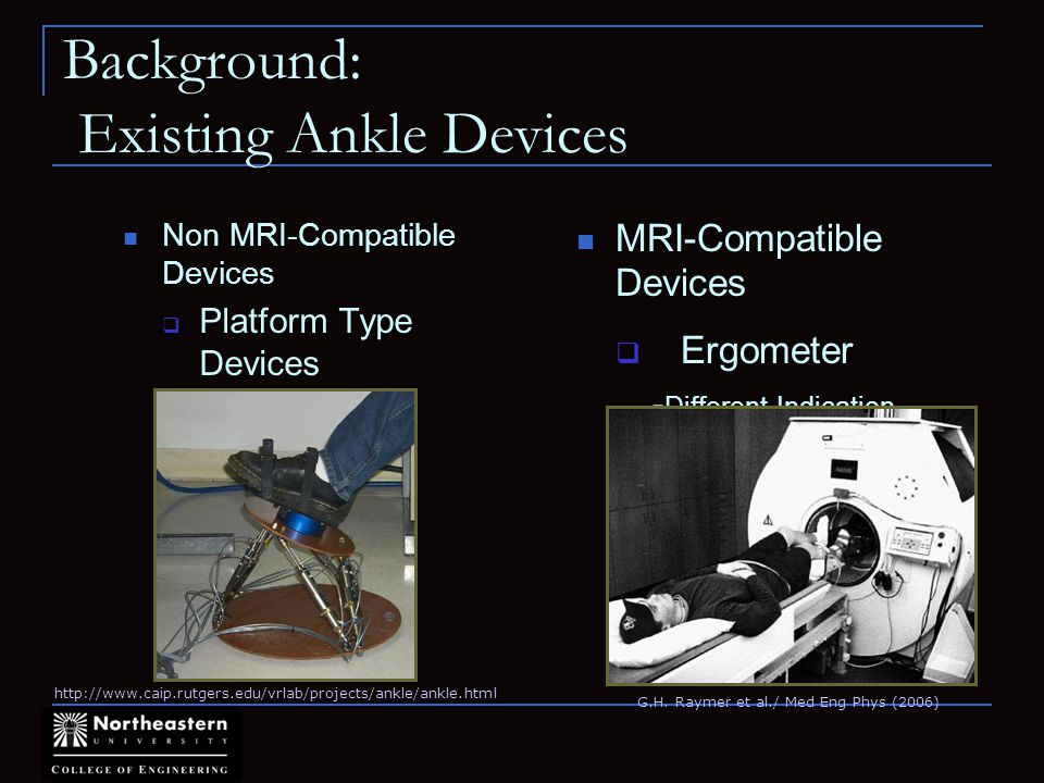 Background: Existing Ankle Devices Non MRI-Compatible Devices Platform Type Devices -Rutgers Ankle MRI-Compatible Devices Ergometer - Different Indication -Not suitable for fMRI http://www.caip.rutgers.edu/vrlab/projects/ankle/ankle.html G.H.