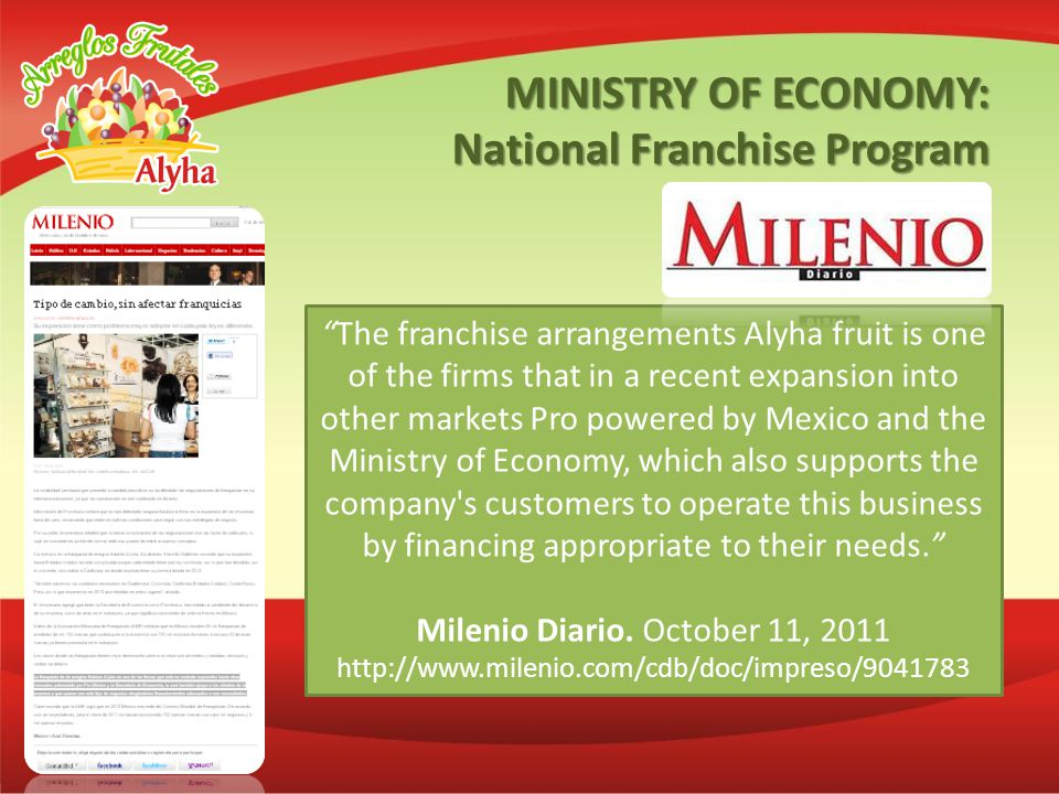 The franchise arrangements Alyha fruit is one of the firms that in a recent expansion into other markets Pro powered by Mexico and the Ministry of Economy, which also supports the company s customers to operate this business by financing appropriate to their needs.