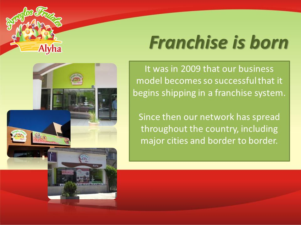 Franchise is born It was in 2009 that our business model becomes so successful that it begins shipping in a franchise system.