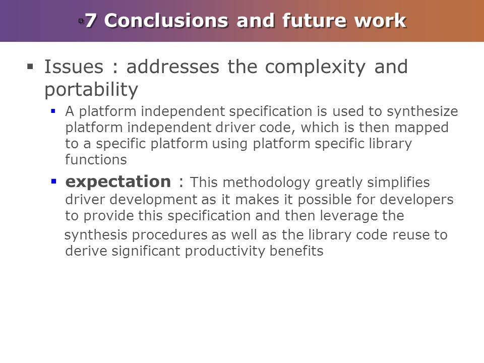 7 Conclusions and future work Issues : addresses the complexity and portability A platform independent specification is used to synthesize platform independent driver code, which is then mapped to a specific platform using platform specific library functions expectation : This methodology greatly simplifies driver development as it makes it possible for developers to provide this specification and then leverage the synthesis procedures as well as the library code reuse to derive significant productivity benefits