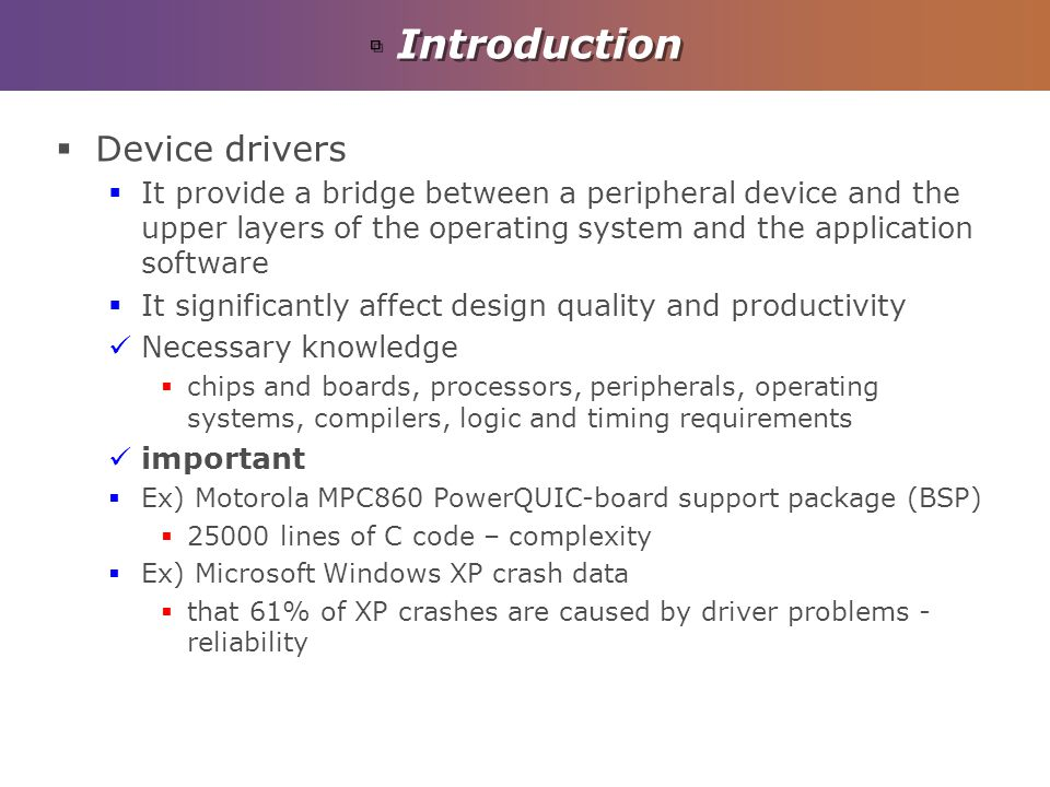 Introduction Device drivers It provide a bridge between a peripheral device and the upper layers of the operating system and the application software