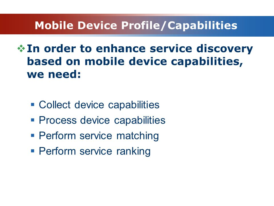 Mobile Device Profile/Capabilities In order to enhance service discovery based on mobile device capabilities, we need: Collect device capabilities Process device capabilities Perform service matching Perform service ranking