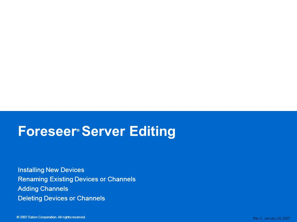 Server Configuration Mode Required for Major Configuration Changes Adding Devices Changing Names Removing Devices and/or Channels System Monitoring and Alarming Continues Must Disable a Device to Alter Its Configuration Read Only While Enabled Accessed from Configuration Menu in Foreseer Application