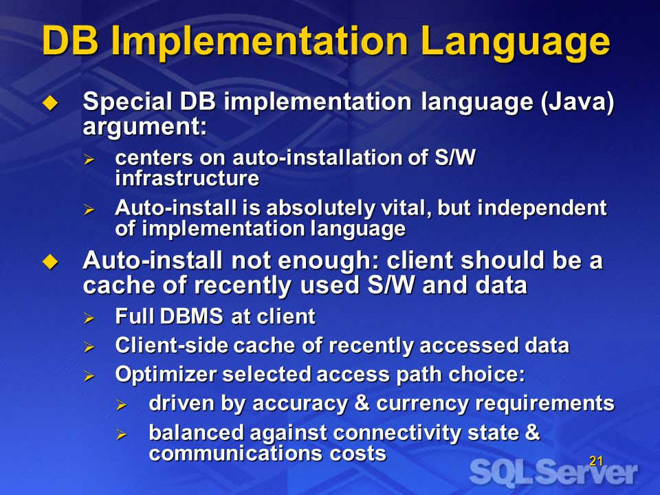 21 DB Implementation Language Special DB implementation language (Java) argument: Special DB implementation language (Java) argument: centers on auto-installation of S/W infrastructure centers on auto-installation of S/W infrastructure Auto-install is absolutely vital, but independent of implementation language Auto-install is absolutely vital, but independent of implementation language Auto-install not enough: client should be a cache of recently used S/W and data Auto-install not enough: client should be a cache of recently used S/W and data Full DBMS at client Full DBMS at client Client-side cache of recently accessed data Client-side cache of recently accessed data Optimizer selected access path choice: Optimizer selected access path choice: driven by accuracy & currency requirements driven by accuracy & currency requirements balanced against connectivity state & communications costs balanced against connectivity state & communications costs