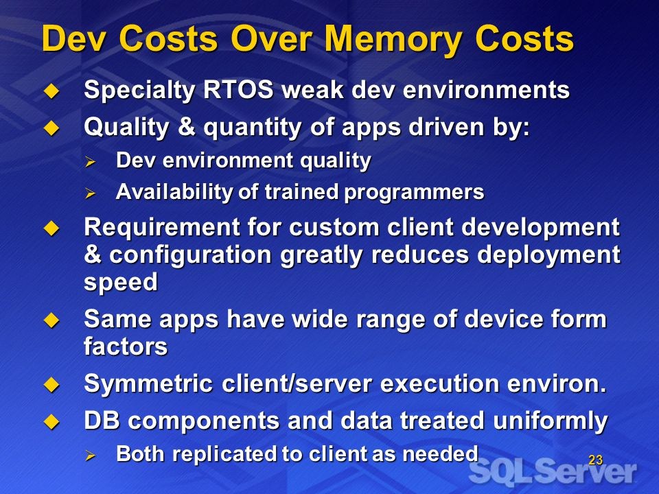 23 Dev Costs Over Memory Costs Specialty RTOS weak dev environments Specialty RTOS weak dev environments Quality & quantity of apps driven by: Quality & quantity of apps driven by: Dev environment quality Dev environment quality Availability of trained programmers Availability of trained programmers Requirement for custom client development & configuration greatly reduces deployment speed Requirement for custom client development & configuration greatly reduces deployment speed Same apps have wide range of device form factors Same apps have wide range of device form factors Symmetric client/server execution environ.