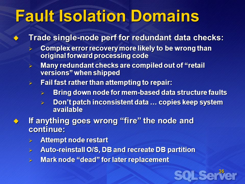 36 Fault Isolation Domains Trade single-node perf for redundant data checks: Trade single-node perf for redundant data checks: Complex error recovery more likely to be wrong than original forward processing code Complex error recovery more likely to be wrong than original forward processing code Many redundant checks are compiled out of retail versions when shipped Many redundant checks are compiled out of retail versions when shipped Fail fast rather than attempting to repair: Fail fast rather than attempting to repair: Bring down node for mem-based data structure faults Bring down node for mem-based data structure faults Dont patch inconsistent data … copies keep system available Dont patch inconsistent data … copies keep system available If anything goes wrong fire the node and continue: If anything goes wrong fire the node and continue: Attempt node restart Attempt node restart Auto-reinstall O/S, DB and recreate DB partition Auto-reinstall O/S, DB and recreate DB partition Mark node dead for later replacement Mark node dead for later replacement