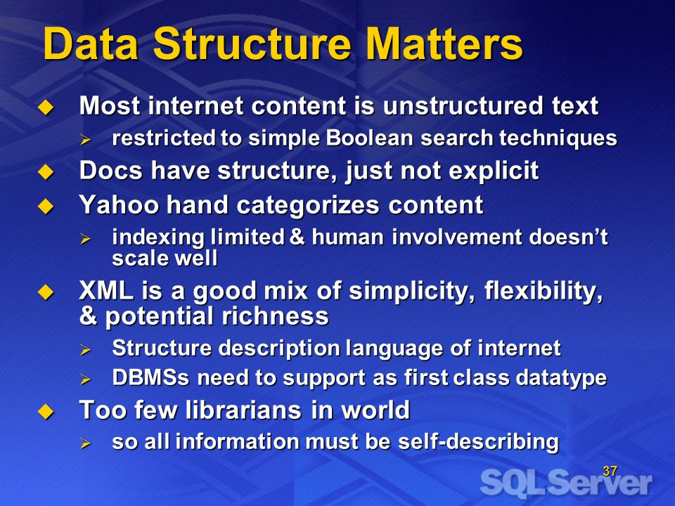 37 Data Structure Matters Most internet content is unstructured text Most internet content is unstructured text restricted to simple Boolean search techniques restricted to simple Boolean search techniques Docs have structure, just not explicit Docs have structure, just not explicit Yahoo hand categorizes content Yahoo hand categorizes content indexing limited & human involvement doesnt scale well indexing limited & human involvement doesnt scale well XML is a good mix of simplicity, flexibility, & potential richness XML is a good mix of simplicity, flexibility, & potential richness Structure description language of internet Structure description language of internet DBMSs need to support as first class datatype DBMSs need to support as first class datatype Too few librarians in world Too few librarians in world so all information must be self-describing so all information must be self-describing