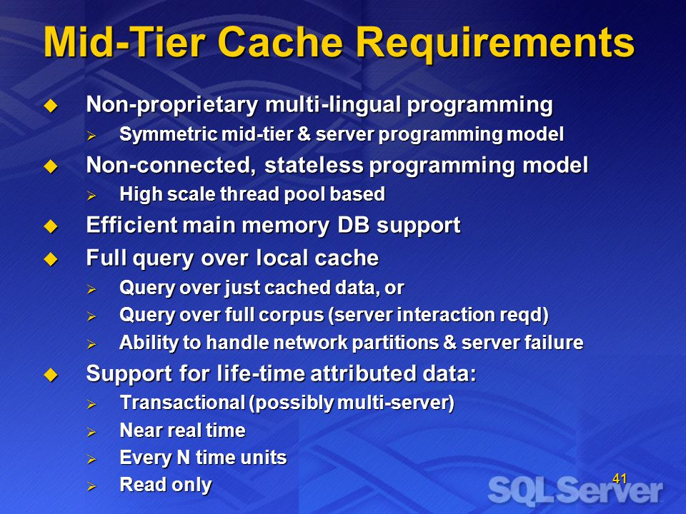 41 Mid-Tier Cache Requirements Non-proprietary multi-lingual programming Non-proprietary multi-lingual programming Symmetric mid-tier & server programming model Symmetric mid-tier & server programming model Non-connected, stateless programming model Non-connected, stateless programming model High scale thread pool based High scale thread pool based Efficient main memory DB support Efficient main memory DB support Full query over local cache Full query over local cache Query over just cached data, or Query over just cached data, or Query over full corpus (server interaction reqd) Query over full corpus (server interaction reqd) Ability to handle network partitions & server failure Ability to handle network partitions & server failure Support for life-time attributed data: Support for life-time attributed data: Transactional (possibly multi-server) Transactional (possibly multi-server) Near real time Near real time Every N time units Every N time units Read only Read only