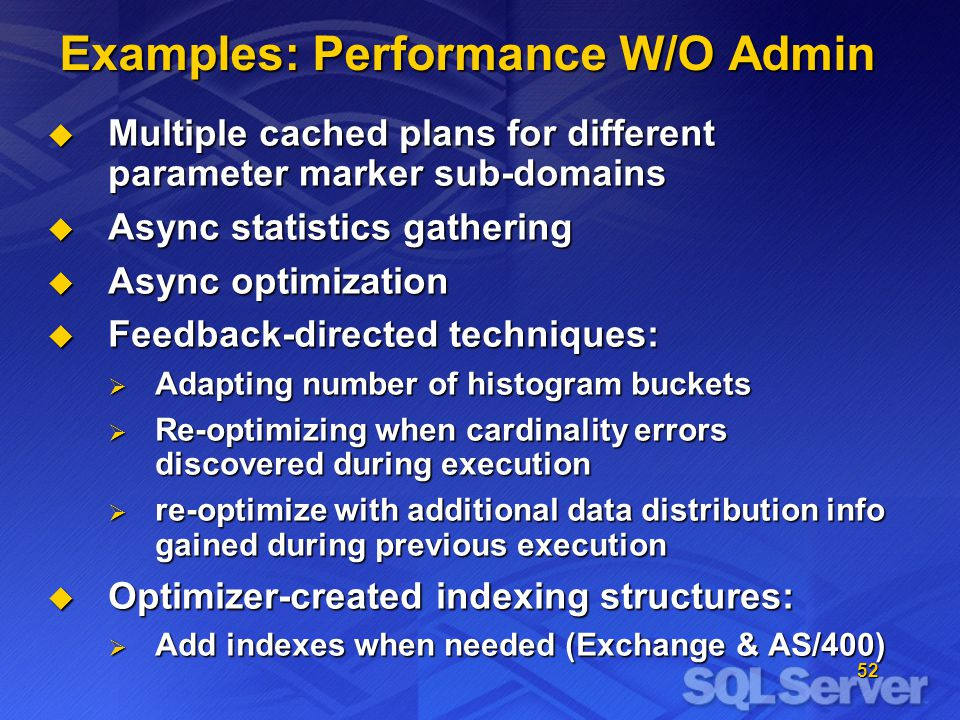 52 Examples: Performance W/O Admin Multiple cached plans for different parameter marker sub-domains Multiple cached plans for different parameter marker sub-domains Async statistics gathering Async statistics gathering Async optimization Async optimization Feedback-directed techniques: Feedback-directed techniques: Adapting number of histogram buckets Adapting number of histogram buckets Re-optimizing when cardinality errors discovered during execution Re-optimizing when cardinality errors discovered during execution re-optimize with additional data distribution info gained during previous execution re-optimize with additional data distribution info gained during previous execution Optimizer-created indexing structures: Optimizer-created indexing structures: Add indexes when needed (Exchange & AS/400) Add indexes when needed (Exchange & AS/400)