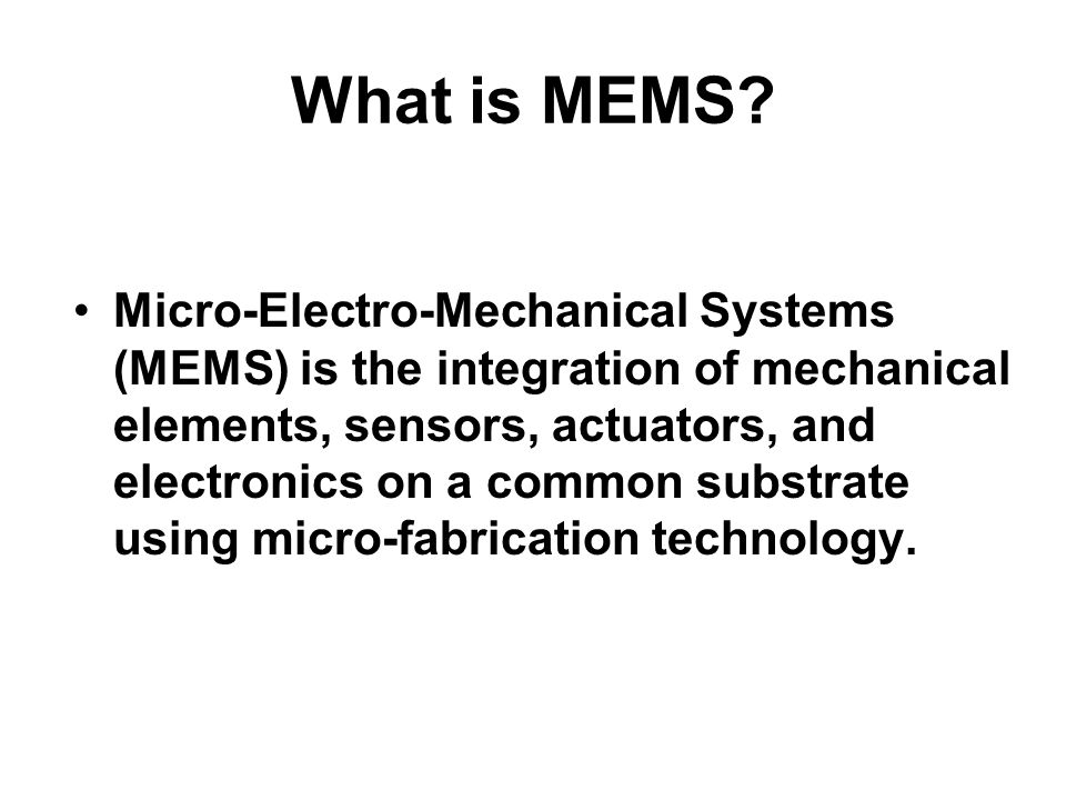 What is MEMS? Micro-Electro-Mechanical Systems (MEMS) is the integration of mechanical elements, sensors, actuators, and electronics on a common subst