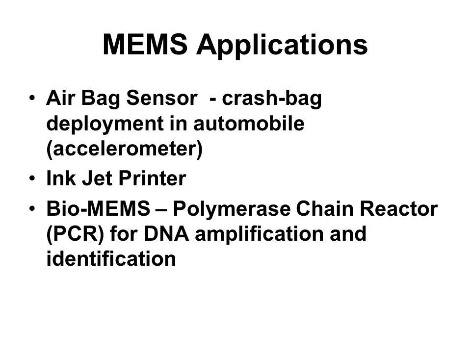 MEMS Applications Air Bag Sensor - crash-bag deployment in automobile (accelerometer) Ink Jet Printer Bio-MEMS – Polymerase Chain Reactor (PCR) for DN